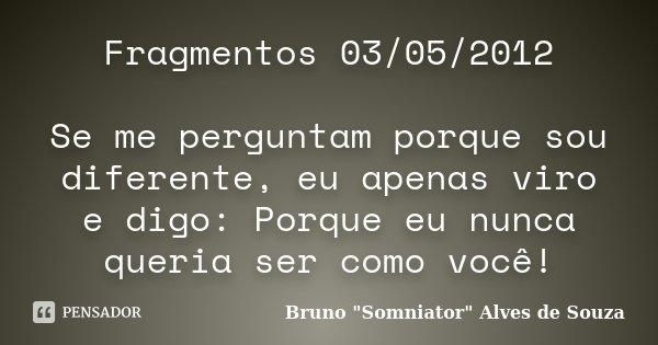 Fragmentos 03/05/2012 Se me perguntam porque sou diferente, eu apenas viro e digo: Porque eu nunca queria ser como você!... Frase de Bruno