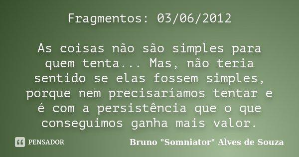 Fragmentos: 03/06/2012 As coisas não são simples para quem tenta... Mas, não teria sentido se elas fossem simples, porque nem precisaríamos tentar e é com a per... Frase de Bruno