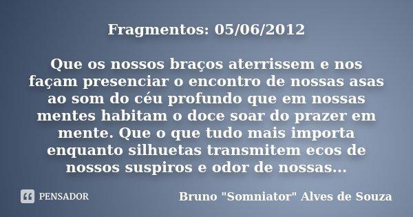 Fragmentos: 05/06/2012 Que os nossos braços aterrissem e nos façam presenciar o encontro de nossas asas ao som do céu profundo que em nossas mentes habitam o do... Frase de Bruno
