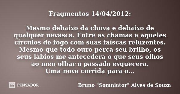 Fragmentos 14/04/2012: Mesmo debaixo da chuva e debaixo de qualquer nevasca. Entre as chamas e aqueles círculos de fogo com suas faíscas reluzentes. Mesmo que t... Frase de Bruno