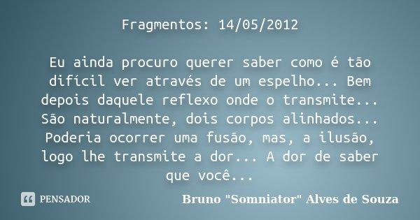 Fragmentos: 14/05/2012 Eu ainda procuro querer saber como é tão difícil ver através de um espelho... Bem depois daquele reflexo onde o transmite... São naturalm... Frase de Bruno