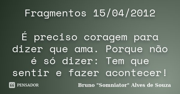 Fragmentos 15/04/2012 É preciso coragem para dizer que ama. Porque não é só dizer: Tem que sentir e fazer acontecer!... Frase de Bruno