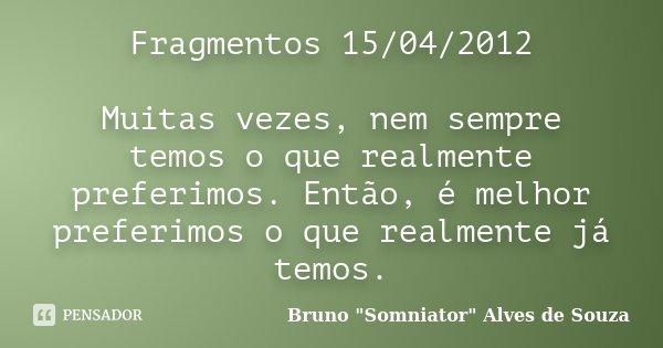 Fragmentos 15/04/2012 Muitas vezes, nem sempre temos o que realmente preferimos. Então, é melhor preferimos o que realmente já temos.... Frase de Bruno