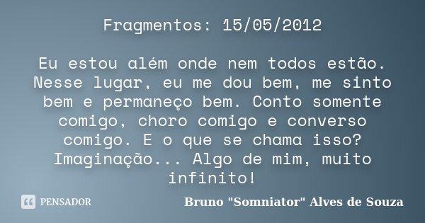 Fragmentos: 15/05/2012 Eu estou além onde nem todos estão. Nesse lugar, eu me dou bem, me sinto bem e permaneço bem. Conto somente comigo, choro comigo e conver... Frase de Bruno
