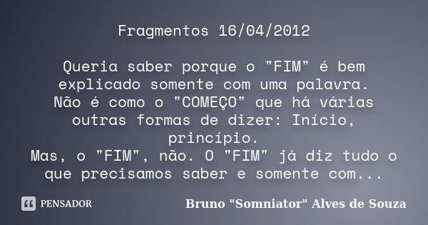 """Fragmentos 16/04/2012 Queria saber porque o """"FIM"""" é bem explicado somente com uma palavra. Não é como o """"COMEÇO"""" que há várias outras formas... Frase de Bruno"""