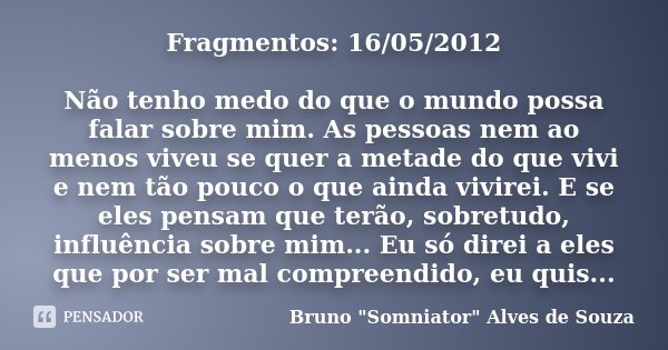 Fragmentos: 16/05/2012 Não tenho medo do que o mundo possa falar sobre mim. As pessoas nem ao menos viveu se quer a metade do que vivi e nem tão pouco o que ain... Frase de Bruno