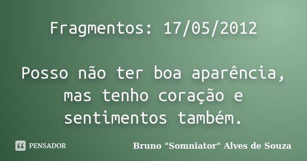 Fragmentos: 17/05/2012 Posso não ter boa aparência, mas tenho coração e sentimentos também.... Frase de Bruno