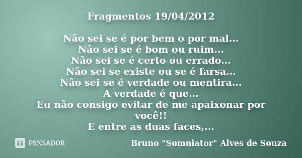 Fragmentos 19/04/2012 Não sei se é por bem o por mal... Não sei se é bom ou ruim... Não sei se é certo ou errado... Não sei se existe ou se é farsa... Não sei s... Frase de Bruno