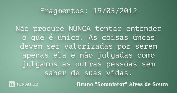 Fragmentos: 19/05/2012 Não procure NUNCA tentar entender o que é único. As coisas úncas devem ser valorizadas por serem apenas ela e não julgadas como julgamos ... Frase de Bruno