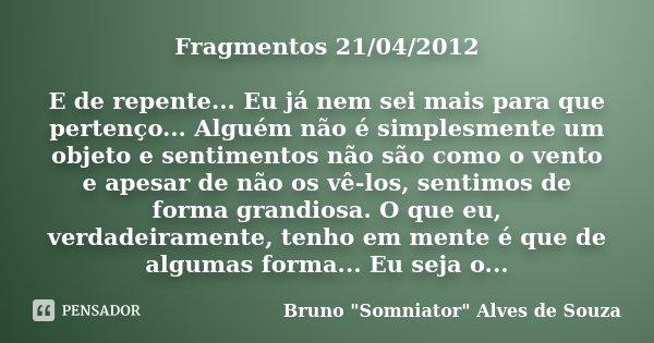 Fragmentos 21/04/2012 E de repente... Eu já nem sei mais para que pertenço... Alguém não é simplesmente um objeto e sentimentos não são como o vento e apesar de... Frase de Bruno