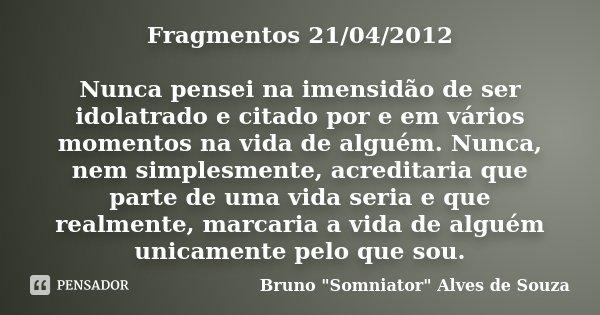 Fragmentos 21/04/2012 Nunca pensei na imensidão de ser idolatrado e citado por e em vários momentos na vida de alguém. Nunca, nem simplesmente, acreditaria que ... Frase de Bruno