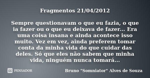 Fragmentos 21/04/2012 Sempre questionavam o que eu fazia, o que ia fazer ou o que eu deixava de fazer... Era uma coisa insana e ainda acontece isso muito. Vez e... Frase de Bruno