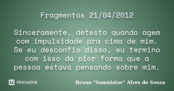 Fragmentos 21/04/2012 Sinceramente, detesto quando agem com impulsidade pra cima de mim. Se eu desconfio disso, eu termino com isso da pior forma que a pessoa e... Frase de Bruno