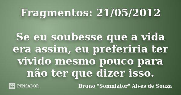 Fragmentos: 21/05/2012 Se eu soubesse que a vida era assim, eu preferiria ter vivido mesmo pouco para não ter que dizer isso.... Frase de Bruno