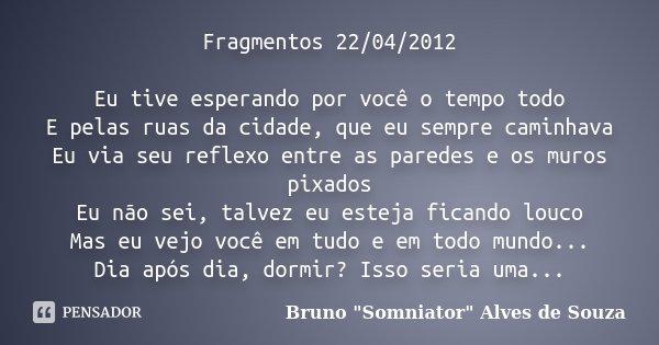 Fragmentos 22/04/2012 Eu tive esperando por você o tempo todo E pelas ruas da cidade, que eu sempre caminhava Eu via seu reflexo entre as paredes e os muros pix... Frase de Bruno