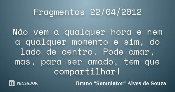 Fragmentos 22/04/2012 Não vem a qualquer hora e nem a qualquer momento e sim, do lado de dentro. Pode amar, mas, para ser amado, tem que compartilhar!... Frase de Bruno