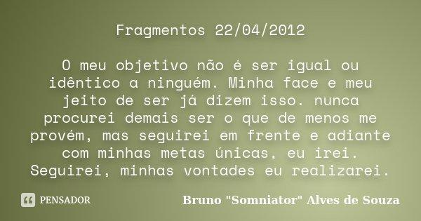 Fragmentos 22/04/2012 O meu objetivo não é ser igual ou idêntico a ninguém. Minha face e meu jeito de ser já dizem isso. nunca procurei demais ser o que de meno... Frase de Bruno