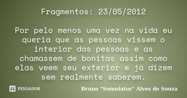 Fragmentos: 23/05/2012 Por pelo menos uma vez na vida eu queria que as pessoas vissem o interior das pessoas e as chamassem de bonitas assim como elas veem seu ... Frase de Bruno