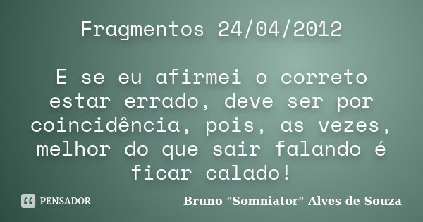 Fragmentos 24/04/2012 E se eu afirmei o correto estar errado, deve ser por coincidência, pois, as vezes, melhor do que sair falando é ficar calado!... Frase de Bruno