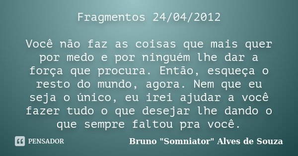 Fragmentos 24/04/2012 Você não faz as coisas que mais quer por medo e por ninguém lhe dar a força que procura. Então, esqueça o resto do mundo, agora. Nem que e... Frase de Bruno