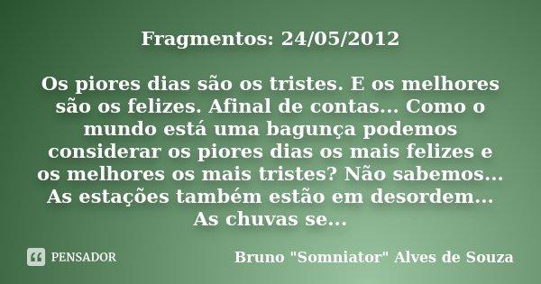 Fragmentos: 24/05/2012 Os piores dias são os tristes. E os melhores são os felizes. Afinal de contas... Como o mundo está uma bagunça podemos considerar os pior... Frase de Bruno