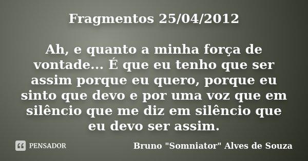 Fragmentos 25/04/2012 Ah, e quanto a minha força de vontade... É que eu tenho que ser assim porque eu quero, porque eu sinto que devo e por uma voz que em silên... Frase de Bruno