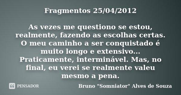 Fragmentos 25/04/2012 As vezes me questiono se estou, realmente, fazendo as escolhas certas. O meu caminho a ser conquistado é muito longo e extensivo... Pratic... Frase de Bruno