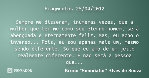 Fragmentos 25/04/2012 Sempre me disseram, inúmeras vezes, que a mulher que ter-me como seu eterno homem, será abençoada e eternamente feliz. Mas, eu acho o inve... Frase de Bruno
