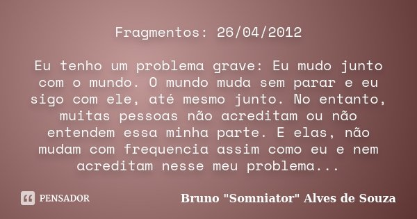 Fragmentos: 26/04/2012 Eu tenho um problema grave: Eu mudo junto com o mundo. O mundo muda sem parar e eu sigo com ele, até mesmo junto. No entanto, muitas pess... Frase de Bruno