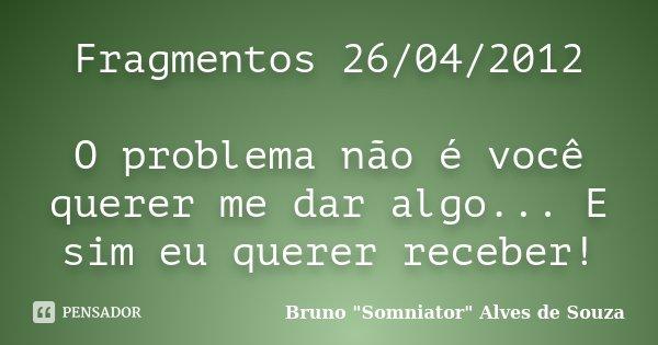 Fragmentos 26/04/2012 O problema não é você querer me dar algo... E sim eu querer receber!... Frase de Bruno