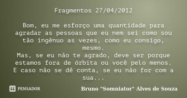 Fragmentos 27/04/2012 Bom, eu me esforço uma quantidade para agradar as pessoas que eu nem sei como sou tão ingênuo as vezes, como eu consigo, mesmo. Mas, se eu... Frase de Bruno