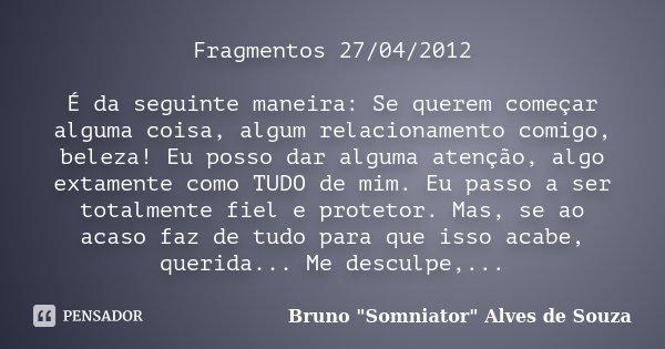 Fragmentos 27/04/2012 É da seguinte maneira: Se querem começar alguma coisa, algum relacionamento comigo, beleza! Eu posso dar alguma atenção, algo extamente co... Frase de Bruno