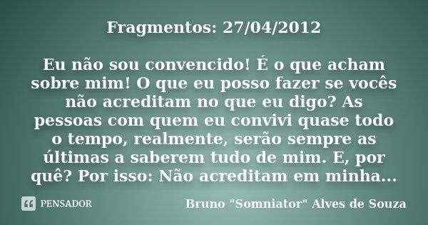 Fragmentos: 27/04/2012 Eu não sou convencido! É o que acham sobre mim! O que eu posso fazer se vocês não acreditam no que eu digo? As pessoas com quem eu conviv... Frase de Bruno
