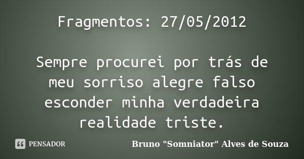 Fragmentos: 27/05/2012 Sempre procurei por trás de meu sorriso alegre falso esconder minha verdadeira realidade triste.... Frase de Bruno