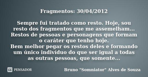 Fragmentos: 30/04/2012 Sempre fui tratado como resto. Hoje, sou resto dos fragmentos que me assemelham... Restos de pessoas e personagens que formam o caráter q... Frase de Bruno