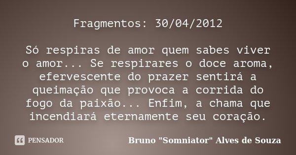 Fragmentos: 30/04/2012 Só respiras de amor quem sabes viver o amor... Se respirares o doce aroma, efervescente do prazer sentirá a queimação que provoca a corri... Frase de Bruno