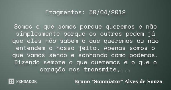 Fragmentos: 30/04/2012 Somos o que somos porque queremos e não simplesmente porque os outros pedem já que eles não sabem o que queremos ou não entendem o nosso ... Frase de Bruno
