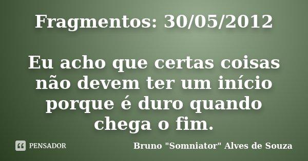 Fragmentos: 30/05/2012 Eu acho que certas coisas não devem ter um início porque é duro quando chega o fim.... Frase de Bruno