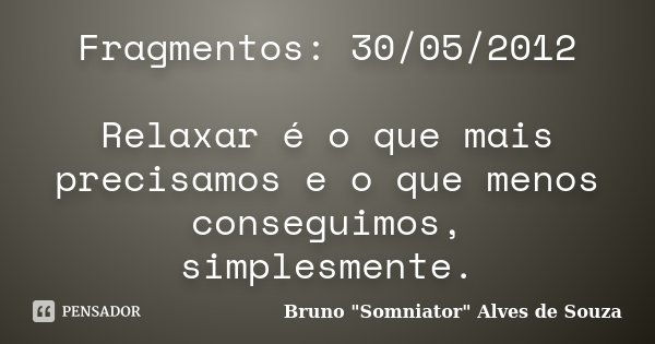 Fragmentos: 30/05/2012 Relaxar é o que mais precisamos e o que menos conseguimos, simplesmente.... Frase de Bruno