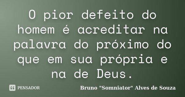 O pior defeito do homem é acreditar na palavra do próximo do que em sua própria e na de Deus.... Frase de Bruno