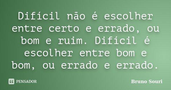 Difícil não é escolher entre certo e errado, ou bom e ruim. Difícil é escolher entre bom e bom, ou errado e errado.... Frase de Bruno Souri.