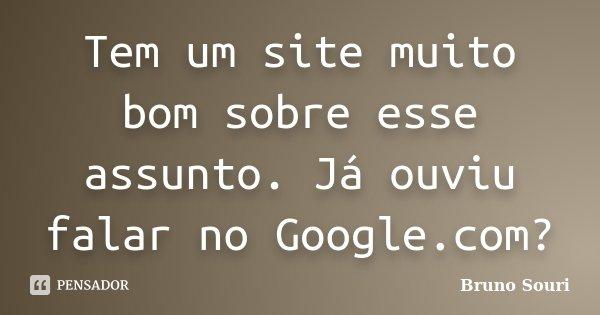 Tem um site muito bom sobre esse assunto. Já ouviu falar no Google.com?... Frase de Bruno Souri.