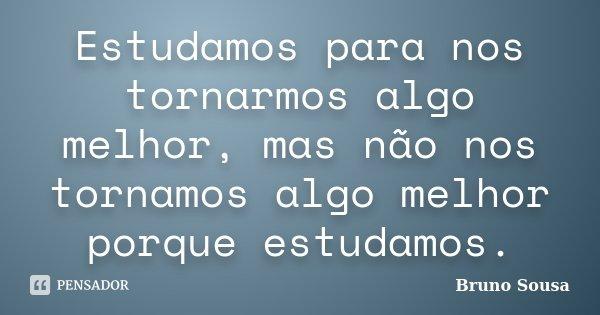 Estudamos para nos tornarmos algo melhor, mas não nos tornamos algo melhor porque estudamos.... Frase de Bruno Sousa.