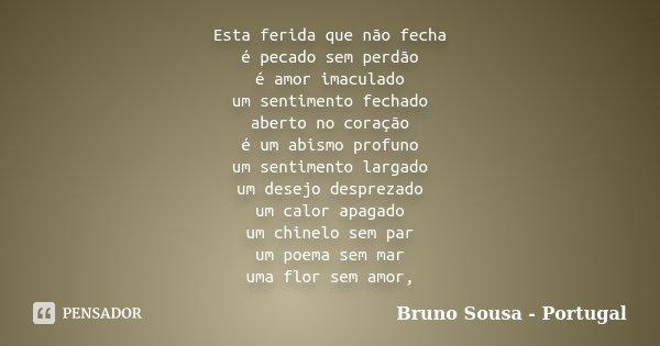 Esta ferida que não fecha é pecado sem perdão é amor imaculado um sentimento fechado aberto no coração é um abismo profuno um sentimento largado um desejo despr... Frase de Bruno Sousa - Portugal.