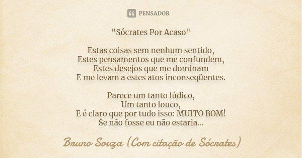 """""""Sócrates Por Acaso"""" Estas coisas sem nenhum sentido, Estes pensamentos que me confundem, Estes desejos que me dominam E me levam a estes atos inconse... Frase de Bruno Souza (Com citação de Sócrates)."""