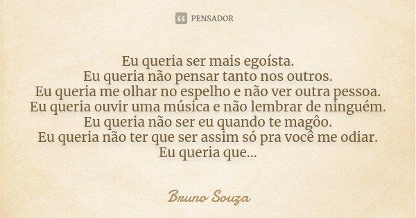 Eu queria ser mais egoísta. Eu queria não pensar tanto nos outros. Eu queria me olhar no espelho e não ver outra pessoa. Eu queria ouvir uma música e não lembra... Frase de Bruno Souza.