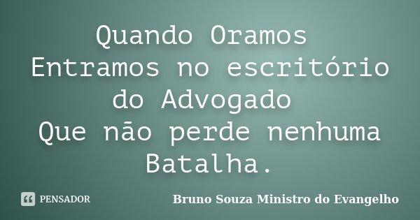 Quando Oramos Entramos no escritório do Advogado Que não perde nenhuma Batalha.... Frase de Bruno Souza Ministro do Evangelho.