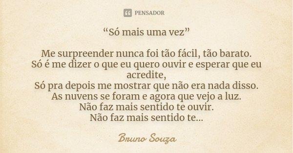 """""""Só mais uma vez"""" Me surpreender nunca foi tão fácil, tão barato. Só é me dizer o que eu quero ouvir e esperar que eu acredite, Só pra depois me mostrar que não... Frase de Bruno Souza."""