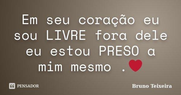 Em seu coração eu sou LIVRE fora dele eu estou PRESO a mim mesmo .❤... Frase de Bruno Teixeira.
