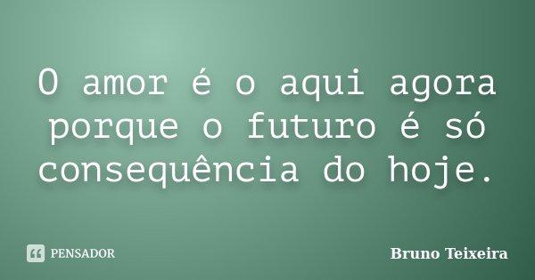 O Amor é O Aqui Agora Porque O Futuro Bruno Teixeira